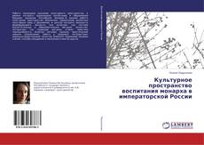 Bookcover of Культурное пространство воспитания монарха в императорской России