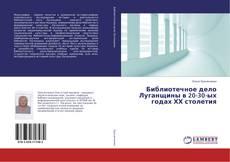 Обложка Библиотечное дело Луганщины в 20-30-ых годах ХХ столетия