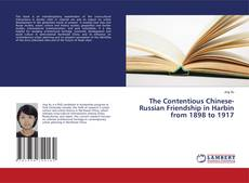 Bookcover of The Contentious Chinese-Russian Friendship in Harbin from 1898 to 1917