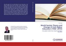 Bookcover of World Society Theory and Change in Irish Higher Education (1960 -2010)