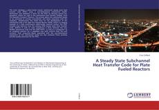 Bookcover of A Steady State Subchannel Heat Transfer Code for Plate Fueled Reactors