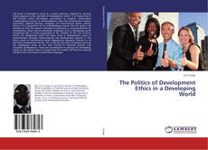 Bookcover of The Politics of Development Ethics in a Developing World
