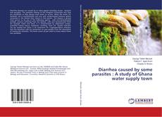 Bookcover of Diarrhea caused by some parasites : A study of Ghana water supply town