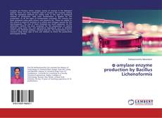 Bookcover of α-amylase enzyme production by Bacillus Lichenoformis