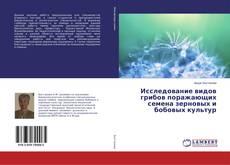 Bookcover of Исследование видов грибов поражающих семена зерновых и бобовых культур