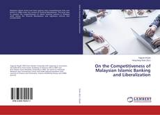 Bookcover of On the Competitiveness of Malaysian Islamic Banking and Liberalization