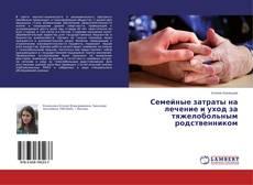 Bookcover of Семейные затраты на лечение и уход за тяжелобольным родственником