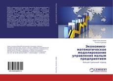 Экономико-математическое моделирование управления малым предприятием kitap kapağı