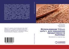 Buchcover von Использование Triticum spelta L. для повышения продуктивности пшеницы