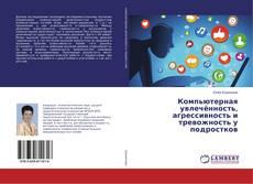 Bookcover of Компьютерная увлечённость, агрессивность и тревожность у подростков