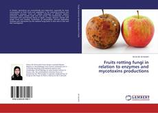 Fruits rotting fungi in relation to enzymes and mycotoxins productions kitap kapağı