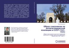 Bookcover of Образ союзников по антигитлеровской коалиции в СССР (1941-1945)