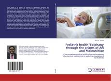 Pediatric health 'Epiphany' through the prisms of ARI and Malnutrition的封面
