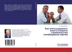 Обложка Как взять/удержать власть:секреты строительства непобедимой партии