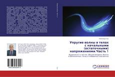 Bookcover of Упругие волны в телах с начальными (остаточными) напряжениями.Часть 1