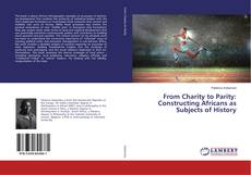 Couverture de From Charity to Parity: Constructing Africans as Subjects of History
