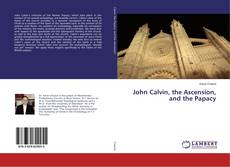 Bookcover of John Calvin, the Ascension, and the Papacy