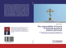 Bookcover of The responsibility of church in forming parents & children spiritually