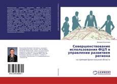 Bookcover of Совершенствование использования ФЦП в управлении развитием региона