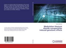 Bookcover of Modulation titanium dioxide nanoparticles induced genotoxic effects