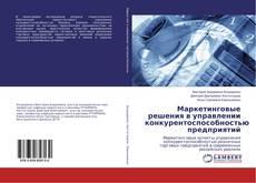Bookcover of Маркетинговые решения в управлении конкурентоспособностью предприятий
