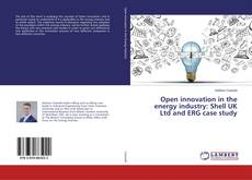 Bookcover of Open innovation in the energy industry: Shell UK Ltd and ERG case study