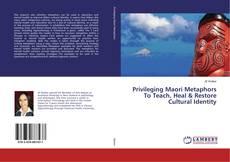 Bookcover of Privileging Maori Metaphors To Teach, Heal & Restore Cultural Identity