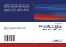 Обложка Семья рабочих Сибири (Томская губерния): кон. XIX – нач. XX в.