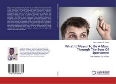 What It Means To Be A Man: Through The Eyes Of Sportsmen kitap kapağı