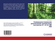 Bookcover of Совершенствование реализации древесины согласно ст. 43-46 ЛК РФ
