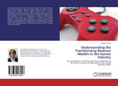 Bookcover of Understanding the Transforming Revenue Models in the Games Industry