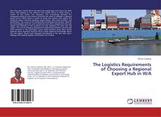 Bookcover of The Logistics Requirements of Choosing a Regional Export Hub in W/A
