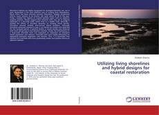 Bookcover of Utilizing living shorelines and hybrid designs for coastal restoration