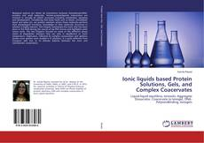 Ionic liquids based Protein Solutions, Gels, and Complex Coacervates kitap kapağı