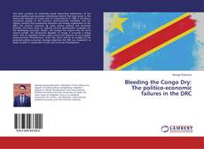 Bookcover of Bleeding the Congo Dry: The politico-economic failures in the DRC