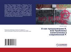 Bookcover of А как продолжение К, или Проблемы капитализма в современной Р.