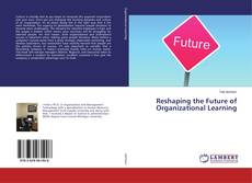 Bookcover of Reshaping the Future of Organizational Learning