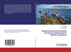 Biopharmaceutical Studies on Some Cephalosporin Metal Complexes的封面