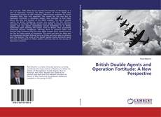 Bookcover of British Double Agents and Operation Fortitude: A New Perspective