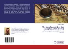 Bookcover of The development of the saxophone 1850-1950