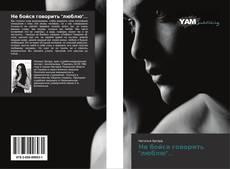 """Bookcover of Не бойся говорить """"люблю""""..."""
