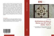 Architecture et décor à Damas aux XII° et XIII° siècles. Tome 1 kitap kapağı