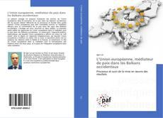 Bookcover of L'Union européenne, médiateur de paix dans les Balkans occidentaux