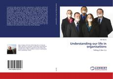 Bookcover of Understanding our life in organisations