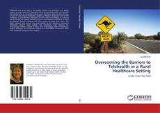 Bookcover of Overcoming the Barriers to Telehealth in a Rural Healthcare Setting
