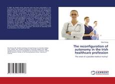 Bookcover of The reconfiguration of autonomy in the Irish healthcare profession