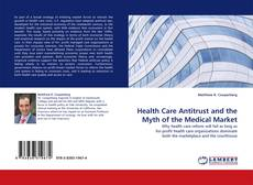 Bookcover of Health Care Antitrust and the Myth of the Medical Market