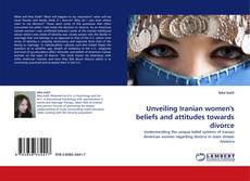 Bookcover of Unveiling Iranian women''s beliefs and attitudes towards divorce