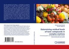 Portada del libro de Determining residual levels of toxic compounds in complex matrices