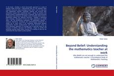 Bookcover of Beyond Belief: Understanding the mathematics teacher at work